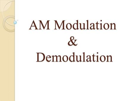 AM Modulation & Demodulation. Modulation Definition: Modulation: The process by which some characteristics of a carrier are varied in accordance with.
