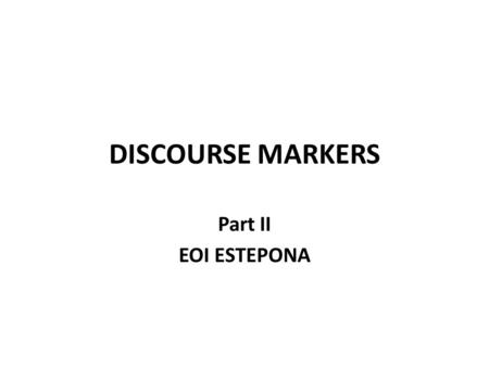 DISCOURSE MARKERS Part II EOI ESTEPONA. PURPOSE Positive purpose TO / IN ORDER TO / SO AS TO + INFINITIVE I phoned him to talk to him I phoned him in.