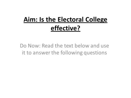 Aim: Is the Electoral College effective? Do Now: Read the text below and use it to answer the following questions.