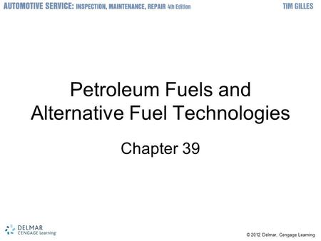 © 2012 Delmar, Cengage Learning Petroleum Fuels and Alternative Fuel Technologies Chapter 39.