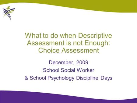 What to do when Descriptive Assessment is not Enough: Choice Assessment December, 2009 School Social Worker & School Psychology Discipline Days.