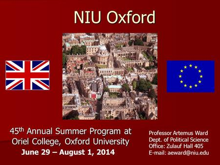 NIU Oxford 45 th Annual Summer Program at Oriel College, Oxford University June 29 – August 1, 2014 Professor Artemus Ward Dept. of Political Science Office: