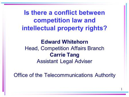 1 Is there a conflict between competition law and intellectual property rights? Edward Whitehorn Head, Competition Affairs Branch Carrie Tang Assistant.