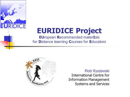 EURIDICE Project EUropean Recommended materIals for Distance learning Courses for Educators Piotr Ryszewski International Centre for Information Management.