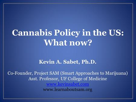 Cannabis Policy in the US: What now? Kevin A. Sabet, Ph.D. Co-Founder, Project SAM (Smart Approaches to Marijuana) Asst. Professor, UF College of Medicine.