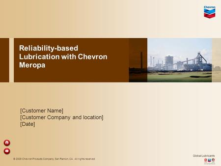 © 2009 Chevron Products Company, San Ramon, CA. All rights reserved Global Lubricants Reliability-based Lubrication with Chevron Meropa [Customer Name]