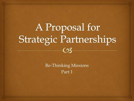Re-Thinking Missions Part 1.  VISION – New Missions EmphasisSTRENGTH – Mature & Healthy ULBCPARTNERSHIP – More Significant RelationshipsGOAL – Growth.