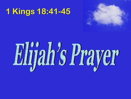 1 Kings 18:41-45. Circumstances of Prayer Ahab begins reign in Israel, and institutes worship of Baal (16:31-33) Elijah proclaims a drought in Israel.