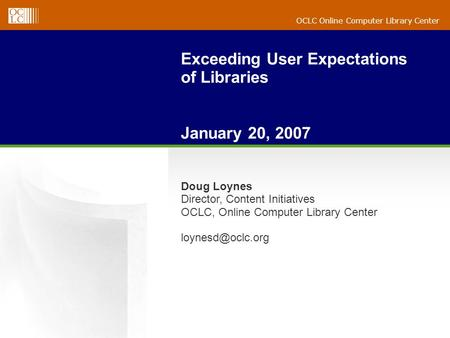 OCLC Online Computer Library Center Exceeding User Expectations of Libraries January 20, 2007 Doug Loynes Director, Content Initiatives OCLC, Online Computer.