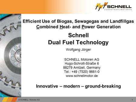 Efficient Use of Biogas, Sewagegas and Landfillgas Combined Heat- and Power Generation Schnell Dual Fuel Technology SCHNELL Motoren AG Hugo-Schrott-Straße.