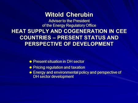 Witold Cherubin Adviser to the President of the Energy Regulatory Office HEAT SUPPLY AND COGENERATION IN CEE COUNTRIES – PRESENT STATUS AND PERSPECTIVE.