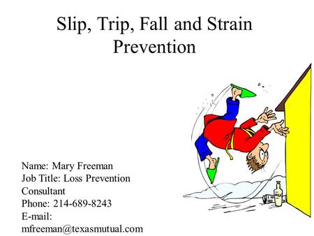 Slip, Trip, Fall and Strain Prevention Name: Mary Freeman Job Title: Loss Prevention Consultant Phone: 214-689-8243
