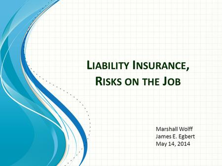 L IABILITY I NSURANCE, R ISKS ON THE J OB Marshall Wolff James E. Egbert May 14, 2014.