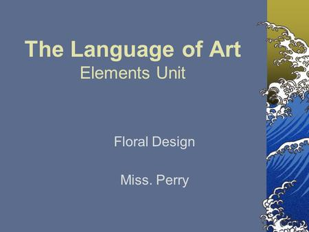 The Language of Art Elements Unit Floral Design Miss. Perry.