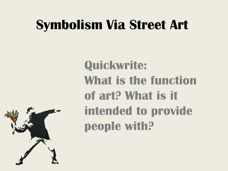 Symbolism Via Street Art Quickwrite: What is the function of art? What is it intended to provide people with?