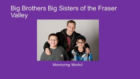 Big Brothers Big Sisters of the Fraser Valley Mentoring Works!
