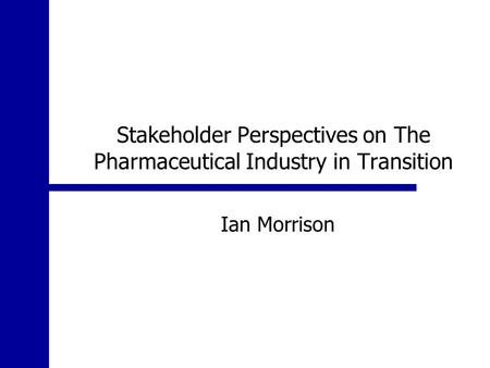 Stakeholder Perspectives on The Pharmaceutical Industry in Transition Ian Morrison.