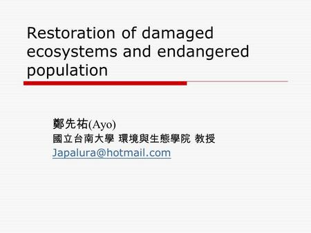 Restoration of damaged ecosystems and endangered population 鄭先祐 (Ayo) 國立台南大學 環境與生態學院 教授