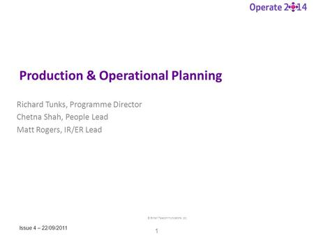 © British Telecommunications plc 1 Issue 4 – 22/09/2011 Production & Operational Planning Richard Tunks, Programme Director Chetna Shah, People Lead Matt.