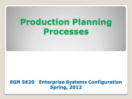 Production Planning Processes EGN 5620 Enterprise Systems Configuration Spring, 2012.