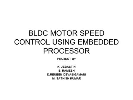 BLDC MOTOR SPEED CONTROL USING EMBEDDED PROCESSOR PROJECT BY K. JEBASTIN S. RAMESH D.REUBEN DEVASIGAMANI M. SATHISH KUMAR.