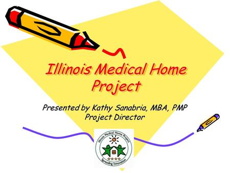 Illinois Medical Home Project Presented by Kathy Sanabria, MBA, PMP Project Director.