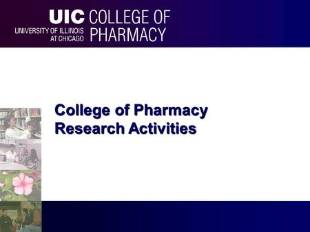 College of Pharmacy Research Activities. University of Illinois at Chicago College of Pharmacy UIC University of Illinois at Chicago.