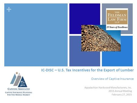 + IC-DISC – U.S. Tax Incentives for the Export of Lumber Overview of Captive Insurance Appalachian Hardwood Manufacturers, Inc. 2015 Annual Meeting February.