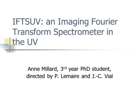 IFTSUV: an Imaging Fourier Transform Spectrometer in the UV Anne Millard, 3 rd year PhD student, directed by P. Lemaire and J.-C. Vial.