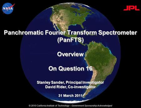 Stanley Sander, Principal Investigator David Rider, Co-Investigator 31 March 2011 Panchromatic Fourier Transform Spectrometer (PanFTS) Overview On Question.