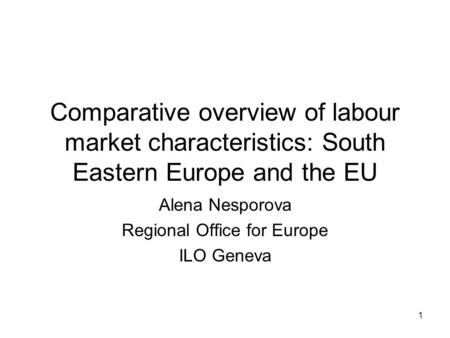 1 Comparative overview of labour market characteristics: South Eastern Europe and the EU Alena Nesporova Regional Office for Europe ILO Geneva.