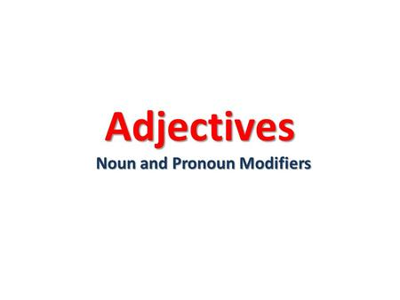 Adjectives Noun and Pronoun Modifiers. Essential Question What is an adjective and how does it work in a sentence?