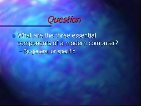 Question n What are the three essential components of a modern computer? –Be general or specific.