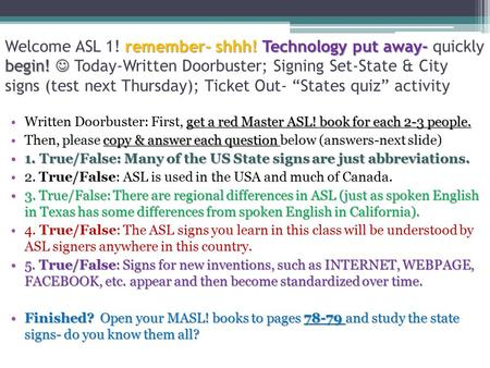 Remember- shhh! Technology put away- begin! Welcome ASL 1! remember- shhh! Technology put away- quickly begin! Today-Written Doorbuster; Signing Set-State.