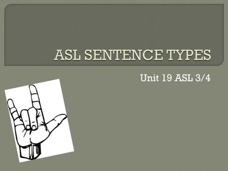 "Unit 19 ASL 3/4. There are 6 types of sentences in ASL 1. Questions (Y/N, Rhetorical, ""wh"") 2. Commands 3. Conditionals 4. Negations/Assertions 5. Topic-Comment."