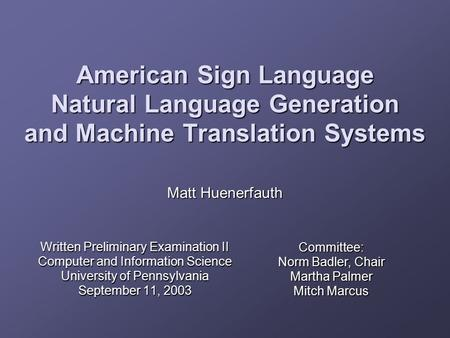 American Sign Language Natural Language Generation and Machine Translation Systems Written Preliminary Examination II Computer and Information Science.