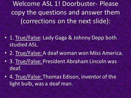 Welcome ASL 1! Doorbuster- Please copy the questions and answer them (corrections on the next slide): 1. True/False: Lady Gaga & Johnny Depp both studied.