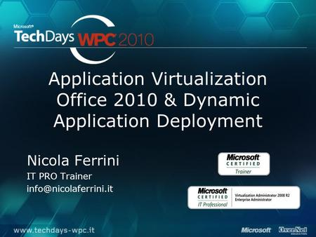 Application Virtualization Office 2010 & Dynamic Application Deployment Nicola Ferrini IT PRO Trainer