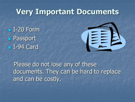Very Important Documents I-20 Form I-20 Form Passport Passport I-94 Card I-94 Card Please do not lose any of these documents. They can be hard to replace.