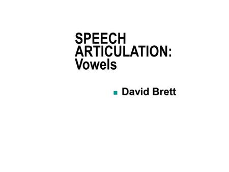 SPEECH ARTICULATION: Vowels David Brett David Brett.