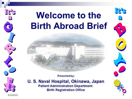 1 8/10/2015 Welcome to the Birth Abroad Brief U. S. Naval Hospital, Okinawa, Japan Patient Administration Department Birth Registration Office Presented.