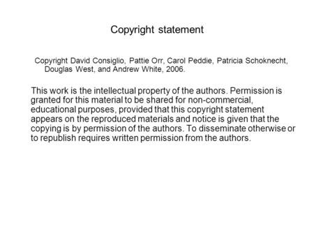 Copyright statement Copyright David Consiglio, Pattie Orr, Carol Peddie, Patricia Schoknecht, Douglas West, and Andrew White, 2006. This work is the intellectual.