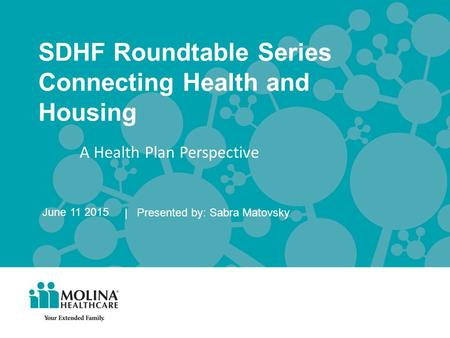 SDHF Roundtable Series Connecting Health and Housing | Presented by: Sabra Matovsky June 11 2015 A Health Plan Perspective.