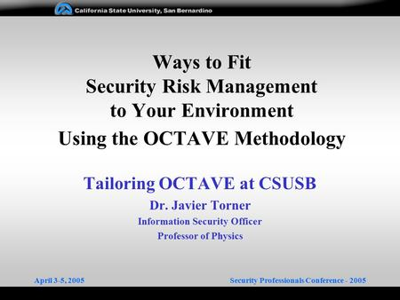 April 3-5, 2005Security Professionals Conference - 2005 Ways to Fit Security Risk Management to Your Environment Using the OCTAVE Methodology Tailoring.