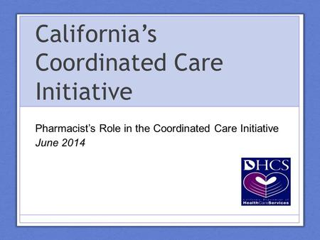 California's Coordinated Care Initiative Pharmacist's Role in the Coordinated Care Initiative June 2014.