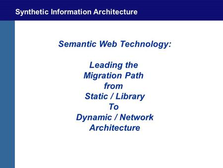 Synthetic Information Architecture Semantic Web Technology: Leading the Migration Path from Static / Library To Dynamic / Network Architecture.