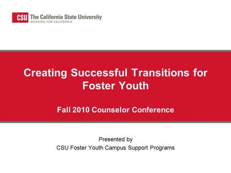 Creating Successful Transitions for Foster Youth Fall 2010 Counselor Conference Presented by CSU Foster Youth Campus Support Programs.