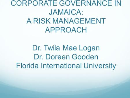 CORPORATE GOVERNANCE IN JAMAICA: A RISK MANAGEMENT APPROACH Dr. Twila Mae Logan Dr. Doreen Gooden Florida International University.