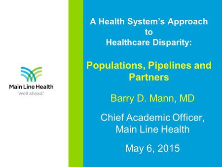 A Health System's Approach to Healthcare Disparity: Populations, Pipelines and Partners Barry D. Mann, MD Chief Academic Officer, Main Line Health May.