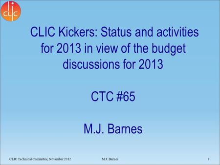 CLIC Kickers: Status and activities for 2013 in view of the budget discussions for 2013 CTC #65 M.J. Barnes CLIC Technical Committee, November 20121 M.J.